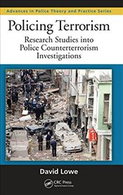 Policing Terrorism: Research Studies into Police Counterterrorism Investigations (Advances in Police - Lowe, David