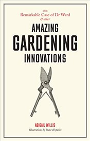 Remarkable Case of Dr Ward and Other Amazing Garden Innovations - Willis, Abigail