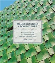 Manufacturing Architecture : An Architect's Guide to Custom Processes, Materials, and Applications - Gulling, Dana K.