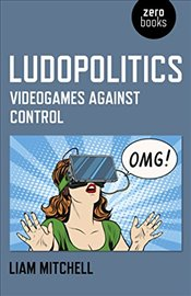 Ludopolitics : Videogames against Control - Mitchell, Liam
