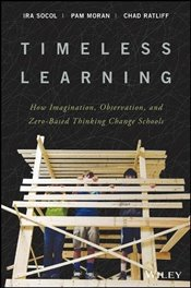Timeless Learning: How Imagination, Observation, and Zero-Based Thinking Change Schools - Socol, Ira