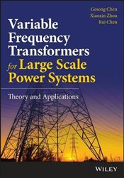 Variable Frequency Transformers for Large Scale Power Systems: Theory and Applications - Chen, Gesong