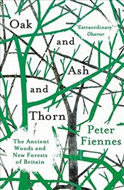 Oak and Ash and Thorn : The Ancient Woods and New Forests of Britain - Fiennes, Peter