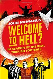 Welcome to Hell? : In Search of the Real Turkish Football - McManus, John