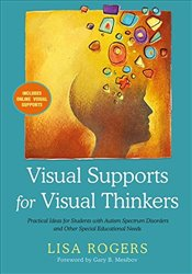 Visual Supports for Visual Thinkers: Practical Ideas for Students with Autism Spectrum Disorders and - Rogers, Lisa