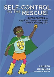 Self-Control to the Rescue!: Super Powers to Help Kids Through the Tough Stuff in Everyday Life - Brukner, Lauren