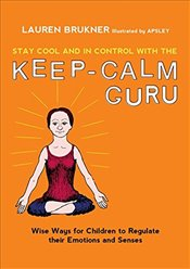 Stay Cool and In Control with the Keep-Calm Guru: Wise Ways for Children to Regulate their Emotions  - Brukner, Lauren