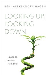Looking Up, Looking Down: Guide to Classical Feng Shui - Hagen, Reni Aleksandra