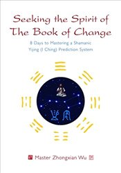 Seeking the Spirit of The Book of Change - Wu, Master Zhongxian