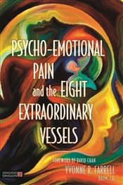 Psycho-Emotional Pain and the Eight Extraordinary Vessels - Farrell, Yvonne R.