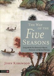 Way of the Five Seasons: Living with the Five Elements for Physical, Emotional, and Spiritual Harmon - Kirkwood, John