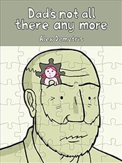 Dads Not All There Any More: A comic about dementia - Demetris, Alex
