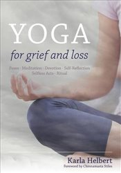 Yoga for Grief and Loss : Poses, Meditation, Devotion, Self-Reflection, Selfless Acts, Ritual - Helbert, Karla