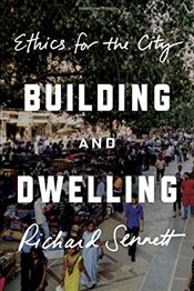 Building and Dwelling : Ethics for the City - Sennett, Richard
