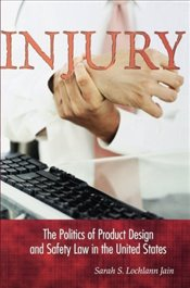 Injury : The Politics Of Product Design And Safety Law In The United States - Lochlann Jain, Sarah S.