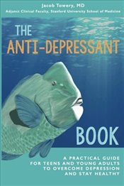 Anti-Depressant Book : A Practical Guide for Teens and Young Adults to Overcome Depression and Stay  - Towery, Jacob