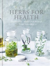 Art of Herbs for Health : Treatments, tonics and natural home remedies - Sullivan, Rebecca