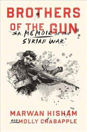 Brothers of the Gun : A Memoir of the Syrian War - Hisham, Marwan