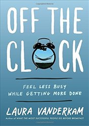 Off the Clock: Feel Less Busy While Getting More Done - Vanderkam, Laura