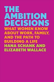 Ambition Decisions: What Women Know about Work, Family, and the Path to Building a Life - Schank, Hana