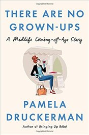 There Are No Grown-Ups: A Midlife Coming-Of-Age Story - Druckerman, Pamela