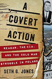 Covert Action: Reagan, the Cia, and the Cold War Struggle in Poland - Jones, Seth G.