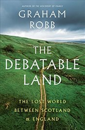 Debatable Land: The Lost World Between Scotland and England - Robb, Graham