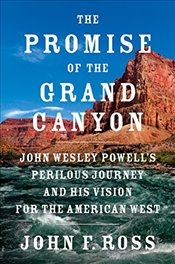 Promise of the Grand Canyon: John Wesley Powells Perilous Journey and His Vision for the American W - Ross, John F