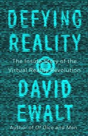 Defying Reality The Inside Story of the Virtual Reality Revolution - Ewalt, David M.