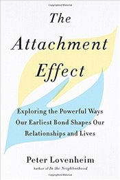 Attachment Effect: Exploring the Powerful Ways Our Earliest Bond Shapes Our Relationships and Lives - Lovenheim, Peter
