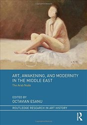 Art, Awakening, and Modernity in the Middle East : The Arab Nude - Esanu, Octavian