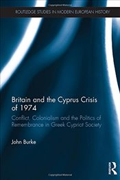 Britain and the Cyprus Crisis of 1974 : Conflict, Colonialism and the Politics of Remembrance in Gre - Burke, John