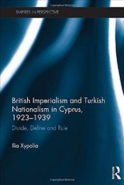 British Imperialism and Turkish Nationalism in Cyprus, 1923-1939 : Divide, Define and Rule - Xypolia, Ilia