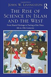 Rise of Science in Islam and the West : From Shared Heritage to Parting of the Ways, 8th to 19th Cen - Livingston, John W.