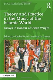 Theory and Practice in the Music of the Islamic World : Essays in Honour of Owen Wright - Harris, Rachel