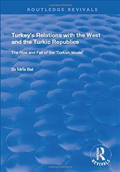 Turkeys Relations with the West and the Turkic Republics : The Rise and Fall of the Turkish Model - Bal, İdris