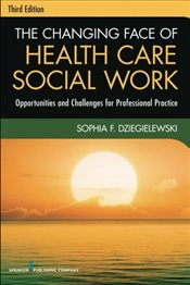 Changing Face of Health Care Social Work: Opportunities and Challenges for Professional Practice - Dziegielewski, Sophia F.