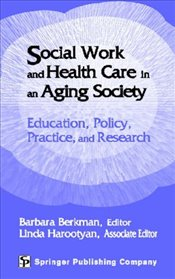 Social Work and Health Care in an Aging Society: Education, Policy, Practice, and Research - Berkman, Barbara
