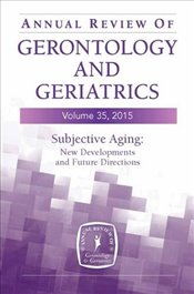 Annual Review of Gerontology and Geriatrics, Volume 35, 2015: Subjective Aging: New Developments and -