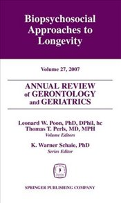 Annual Review of Gerontology and Geriatrics, Volume 27, 2007: Biopsychosocial Approaches to Longevit -