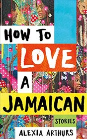 How to Love a Jamaican: Stories - Arthurs, Alexia