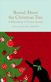 Round About the Christmas Tree: A Miscellany of Festive Stories (Macmillan Collectors Library) - Brown, Becky