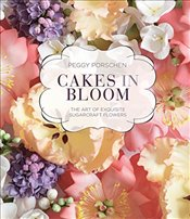 Cakes in Bloom : The Art of Exquisite Sugarcraft Flowers - Porschen, Peggy