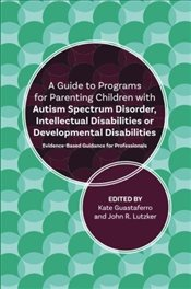 Guide to Programs for Parenting Children with Autism Spectrum Disorder, Intellectual Disabilities or - Lutzker, John R.