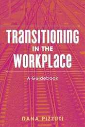 Transitioning in the Workplace : A Guidebook - Pizzuti, Dana