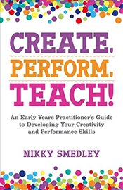 Create, Perform, Teach! : An Early Years Practitioner's Guide to Developing Your Creativity  - Smedley, Nikky