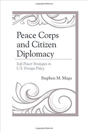 Peace Corps and Citizen Diplomacy : Soft Power Strategies in U.S. Foreign Policy - Magu, Stephen M.