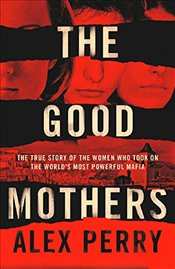 Good Mothers : The True Story of the Women Who Took on the Worlds Most Powerful Mafia - Perry, Alex