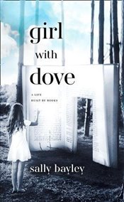 Girl With Dove : A Life Built By Books - Bayley, Sally