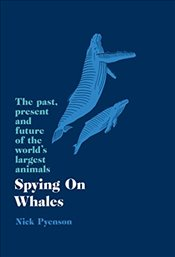 Spying on Whales : The Past, Present and Future of the World's Largest Animals - Pyenson, Nick